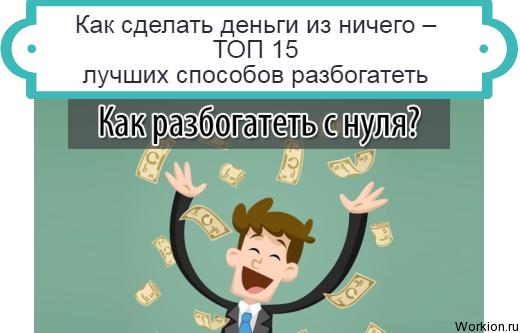 Как сделать деньги из ничего – ТОП 15 лучших способов разбогатеть
