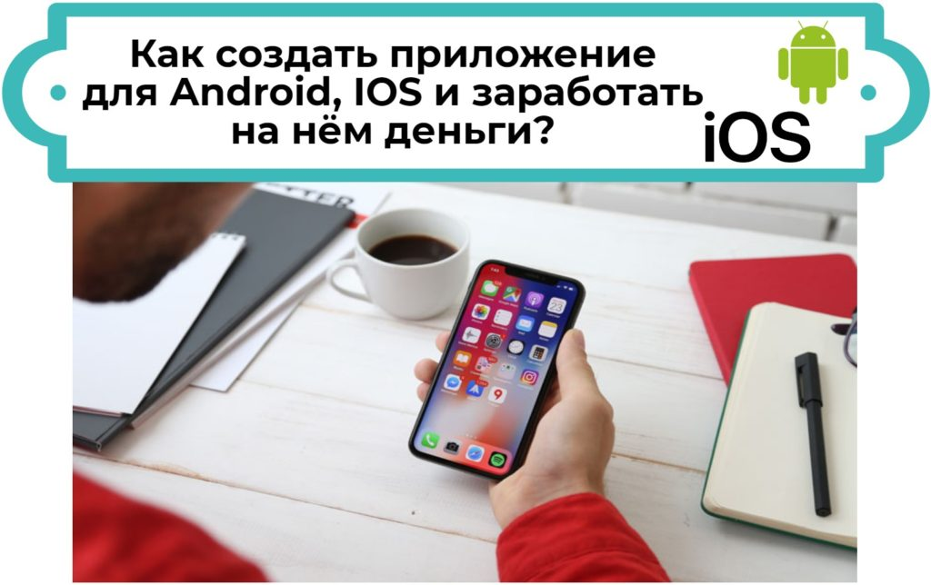 Как создать мобильное приложение для Android IOS и заработать на нём деньги?